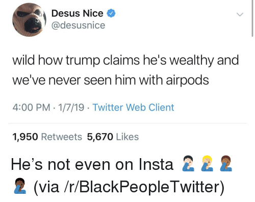 Blackpeopletwitter, Twitter, and Trump: Desus Nice  @desusnice  wild how trump claims he's wealthy and  we've never seen him with airpods  4:00 PM-1/7/19 Twitter Web Client  1,950 Retweets 5,670 Likes He's not even on Insta 🤦🏻‍♂️🤦🏼‍♂️🤦🏾‍♂️🤦🏿‍♂️ (via /r/BlackPeopleTwitter)