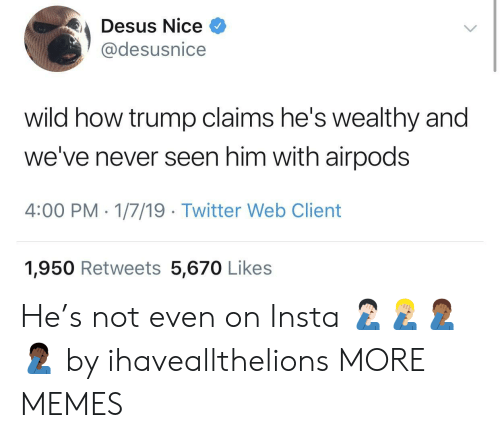 Dank, Memes, and Target: Desus Nice  @desusnice  wild how trump claims he's wealthy and  we've never seen him with airpods  4:00 PM-1/7/19 Twitter Web Client  1,950 Retweets 5,670 Likes He's not even on Insta 🤦🏻♂️🤦🏼♂️🤦🏾♂️🤦🏿♂️ by ihaveallthelions MORE MEMES