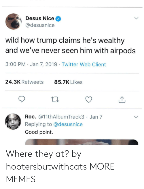 roc: Desus Nice^  @desusnice  wild how trump claims he's wealthy  and we've never seen him with airpods  3:00 PM Jan 7, 2019 Twitter Web Client  24.3K Retweets  85.7K Likes  Roc. @11thAlbumTrack3 Jan 7  Replying to @desusnice  Good point Where they at? by hootersbutwithcats MORE MEMES