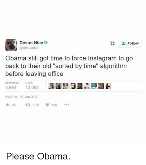 "Memes, 🤖, and Algorithm: Desus Nice  Follow  @desusnice  Obama still got time to force Instagram to go  back to their old ""sorted by time"" algorithm  before leaving office  5,664 13,092  9:49 PM 17 Jan 2017  28  v 13K Please Obama."