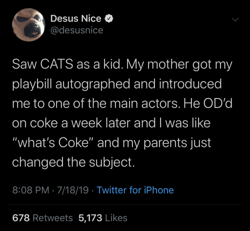 "Got My: Desus Nice O  @desusnice  Saw CATS as a kid. My mother got my  playbill autographed and introduced  me to one of the main actors. He OD'd  on coke a week later and I was like  ""what's Coke"" and my parents just  changed the subject.  8:08 PM · 7/18/19 · Twitter for iPhone  678 Retweets 5,173 Likes"