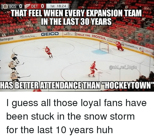"""snow storm: DET )  0 st 18:24  THAT FEEL WHEN EVERY EXPANSION TEAM  IN THE LAST30 YEARS-  BELLE TIRE HONDA  luntington  20  25  HASBETTERATTENDANCE  THAN  THOCKEYTOWN"""" I guess all those loyal fans have been stuck in the snow storm for the last 10 years huh"""