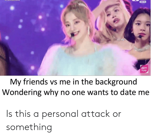 My Friends Vs Me: Det  k-pop  My friends vs me in the background  Wondering why no one wants to date me Is this a personal attack or something