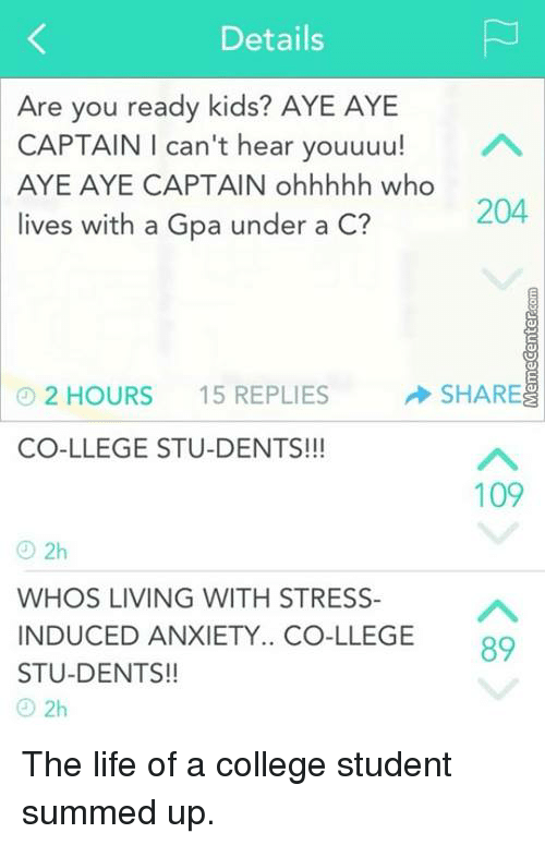College, Life, and Memes: Details  Are you ready kids? AYE AYE  CAPTAIN I can't hear youuuu!  A  AYE AYE CAPTAIN ohhhhh who  204  lives with a Gpa under a C?  SHARE  2 HOURS  15 REPLIES  CO-LLEGE STU-DENTS!!!  109  2h  WHOS LIVING WITH STRESS  INDUCED ANXIETY.. GE 89  STU-DENTS!!  2h The life of a college student summed up.