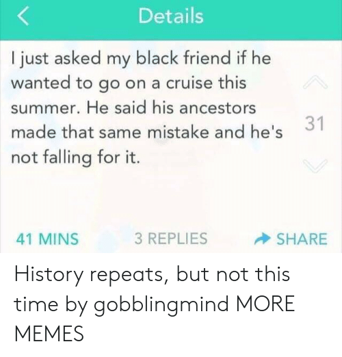 Dank, Memes, and Target: Details  I just asked my black friend if he  wanted to go on a cruise this  summer. He said his ancestors  1  made that same mistake and he's  not falling for it.  3 REPLIES  41 MINS  SHARE History repeats, but not this time by gobblingmind MORE MEMES