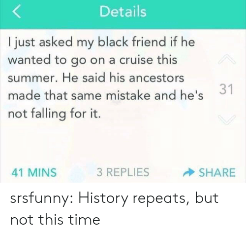 Tumblr, Summer, and Black: Details  I just asked my black friend if he  wanted to go on a cruise this  summer. He said his ancestors  1  made that same mistake and he's  not falling for it.  3 REPLIES  SHARE  41 MINS srsfunny:  History repeats, but not this time