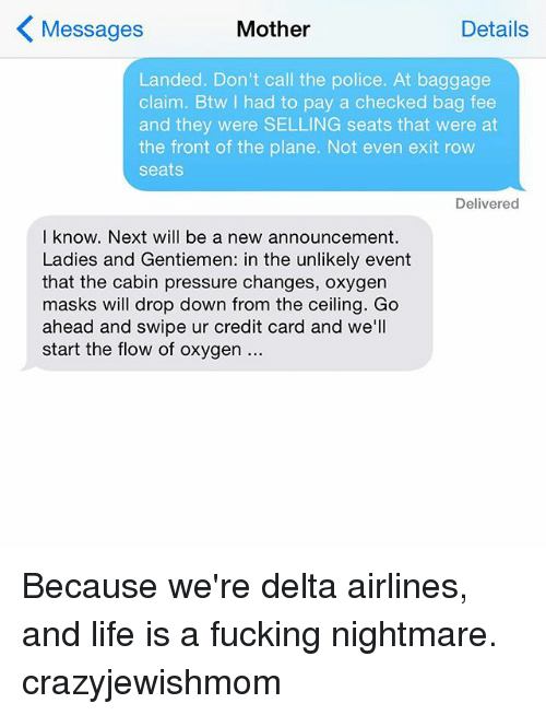 delta airlines: Details  Messages  Mother  Landed. Don't call the police. At baggage  claim. Btw I had to pay a checked bag fee  and they were SELLING seats that were at  the front of the plane. Not even exit row  seats.  Delivered  I know. Next will be a new announcement.  Ladies and Gentiemen: in the unlikely event  that the cabin pressure changes, oxygen  masks will drop down from the ceiling. Go  ahead and swipe ur credit card and we'll  start the flow of oxygen Because we're delta airlines, and life is a fucking nightmare. crazyjewishmom