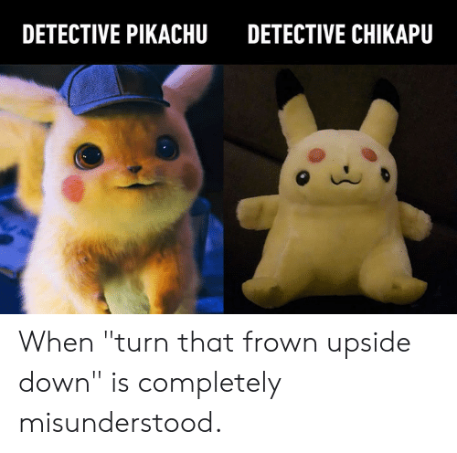 """Dank, Pikachu, and 🤖: DETECTIVE PIKACHU  DETECTIVE CHIKAPU When """"turn that frown upside down"""" is completely misunderstood."""