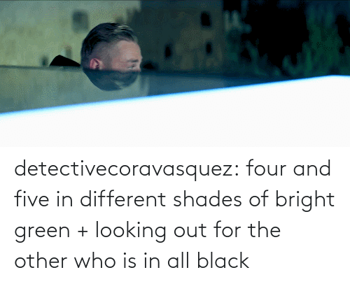 green: detectivecoravasquez:  four and five in different shades of bright green + looking out for the other who is in all black
