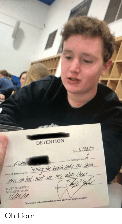 lunch: DETENTION  Date:  Liam  has been given.  Name  Telling the Lunch Hady her Shoes  were an hed but she has velero shoes  gree  hour of detention for  MUST BE SERVED  NO LATER THAN  Signed  Detention takes precedence over all other appointments Oh Liam…