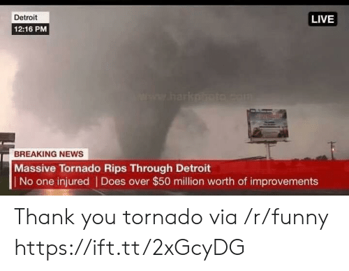 Detroit, Funny, and News: Detroit  12:16 PM  LIVE  BREAKING NEWS  Massive Tornado Rips Through Detroit  No one injured | Does over $50 million worth of improvements Thank you tornado via /r/funny https://ift.tt/2xGcyDG