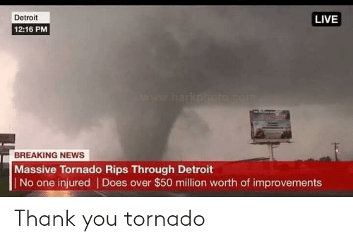 Detroit, News, and Thank You: Detroit  12:16 PM  LIVE  BREAKING NEWS  Massive Tornado Rips Through Detroit  No one injured | Does over $50 million worth of improvements Thank you tornado