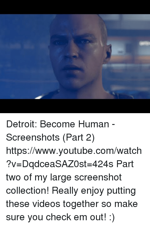 Part 2: Detroit: Become Human - Screenshots (Part 2) https://www.youtube.com/watch?v=DqdceaSAZ0st=424s  Part two of my large screenshot collection! Really enjoy putting these videos together so make sure you check em out! :)