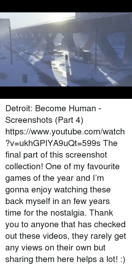 Detroit, Nostalgia, and Target: Detroit: Become Human - Screenshots (Part 4) https://www.youtube.com/watch?v=ukhGPIYA9uQt=599s  The final part of this screenshot collection! One of my favourite games of the year and I'm gonna enjoy watching these back myself in an few years time for the nostalgia. Thank you to anyone that has checked out these videos, they rarely get any views on their own but sharing them here helps a lot! :)