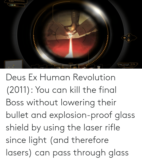 explosion: Deus Ex Human Revolution (2011): You can kill the final Boss without lowering their bullet and explosion-proof glass shield by using the laser rifle since light (and therefore lasers) can pass through glass