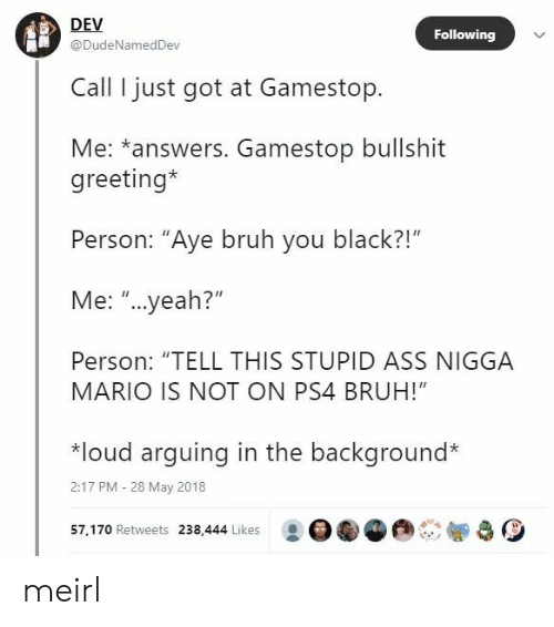 "Ass, Bruh, and Gamestop: DEV  @DudeNamedDev  Following  Call I just got at Gamestop.  Me: *answers. Gamestop bullshit  greeting*  Person: ""Aye bruh you black?!""  Me: ""...yeah?""  Person: ""TELL THIS STUPID ASS NIGGA  MARIO IS NOT ON PS4 BRUH!""  *loud arquing in the background*  2:17 PM -28 May 2018  57, 170 Retweets 238,444 Likes : OGG meirl"