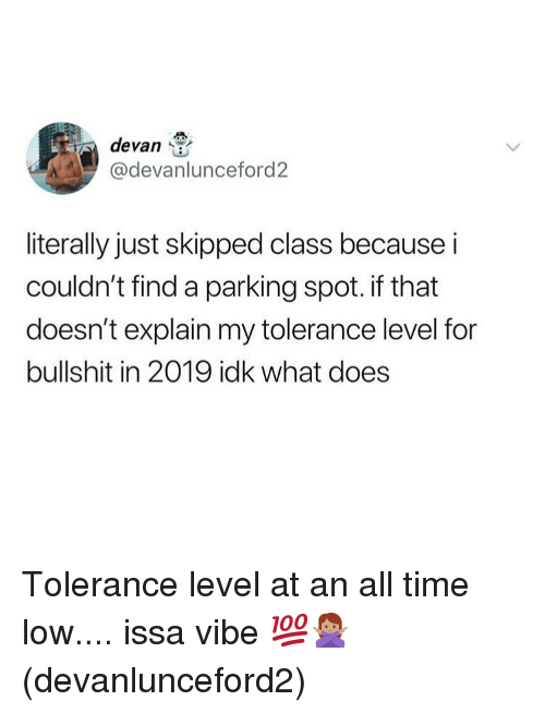 Memes, Time, and What Does: devan  @devanlunceford2  literally just skipped class because i  couldn't find a parking spot. if that  doesn't explain my tolerance level for  bullshit in 2019 idk what does Tolerance level at an all time low.... issa vibe 💯🙅🏽♀️(devanlunceford2)