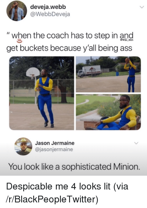 "Ass, Blackpeopletwitter, and Lit: deveja.webb  @WebbDeveja  ""when the coach has to step in and  get buckets because y'all being ass  wl ent  Jason Jermaine  @jasonjermaine  You look like a sophisticated Minion. <p>Despicable me 4 looks lit (via /r/BlackPeopleTwitter)</p>"