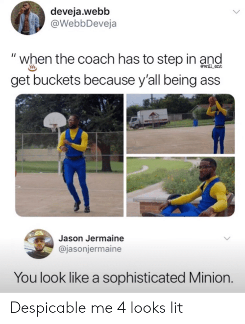 "Ass, Lit, and Despicable Me: deveja.webb  @WebbDeveja  ""when the coach has to step in and  get buckets because y'all being ass  wl ent  Jason Jermaine  @jasonjermaine  You look like a sophisticated Minion. Despicable me 4 looks lit"