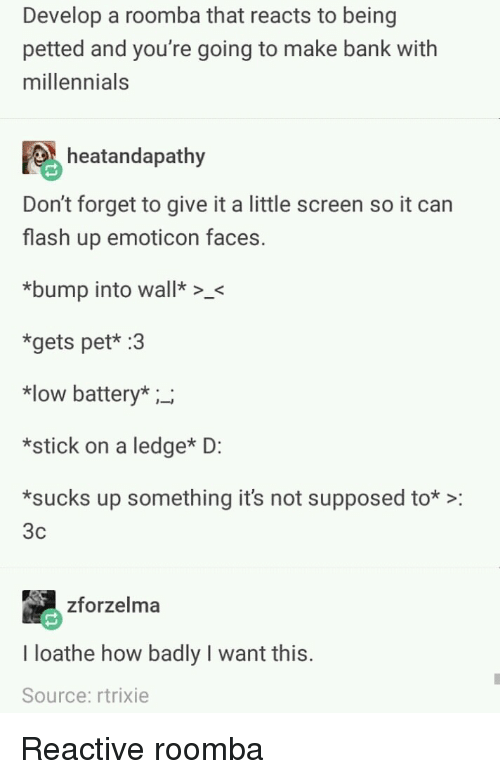 Roomba, Millennials, and Bank: Develop a roomba that reacts to being  petted and you're going to make bank with  millennials  heatandapathy  Don't forget to give it a little screen so it can  flash up emoticon faces.  bump into wall>  *gets pet* :3  *low battery* ;_  *stick on a ledge* D:  sucks up something it's not supposed to*:  3c  zforzelma  I loathe how badly I want this.  Source: rtrixie Reactive roomba