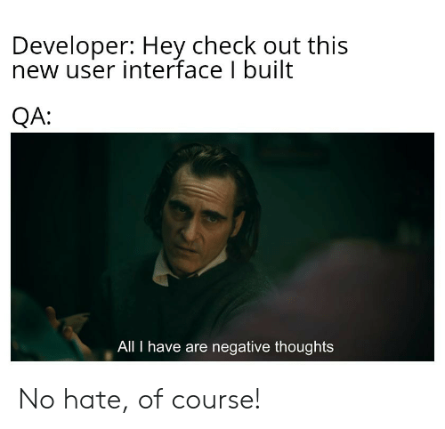 All, Interface, and Check: Developer: Hey check out this  new user interface I built  QA:  All I have are negative thoughts No hate, of course!