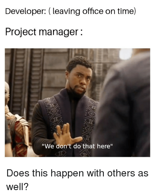 """project manager: Developer: (leaving office on time)  Project manager:  """"We don't do that here"""" Does this happen with others as well?"""