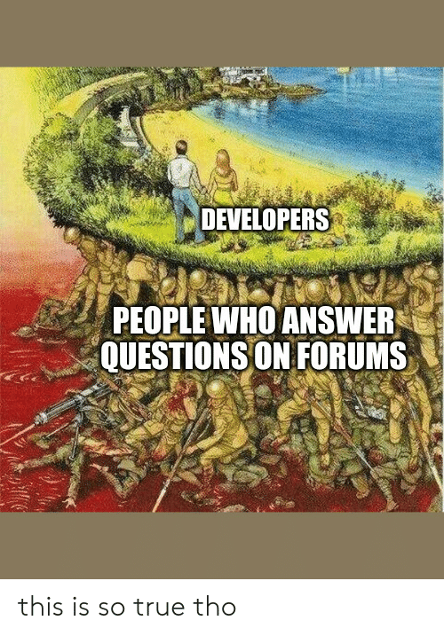 so true: DEVELOPERS  PEOPLE WHO ANSWER  QUESTIONS ON FORUMS this is so true tho