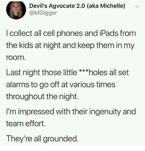 Dank, Holes, and Kids: Devil's Agvocate 2.0 (aka Michelle)  @MGigger  I collect all cell phones and iPads from  the kids at night and keep them in my  room  Last night those little ***holes all set  alarms to go off at various times  throughout the night.  I'm impressed with their ingenuity and  team effort.  They're all grounded.