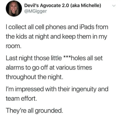 grounded: Devil's Agvocate 2.0 (aka Michelle)  @MGigger  I collect all cell phones and iPads from  the kids at night and keep them in my  room.  Last night those little ***holes all set  alarms to go off at various times  throughout the night  I'm impressed with their ingenuity and  team effort  They're all grounded.