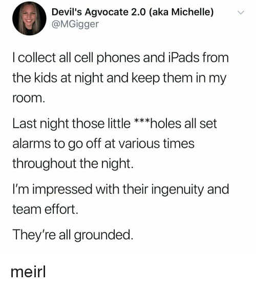 Holes, Kids, and MeIRL: Devil's Agvocate 2.0 (aka Michelle) v  @MGigger  I collect all cell phones and iPads from  the kids at night and keep them in my  room  Last night those little ***holes all set  alarms to go off at various times  throughout the night.  I'm impressed with their ingenuity and  team effort  They're all grounded meirl