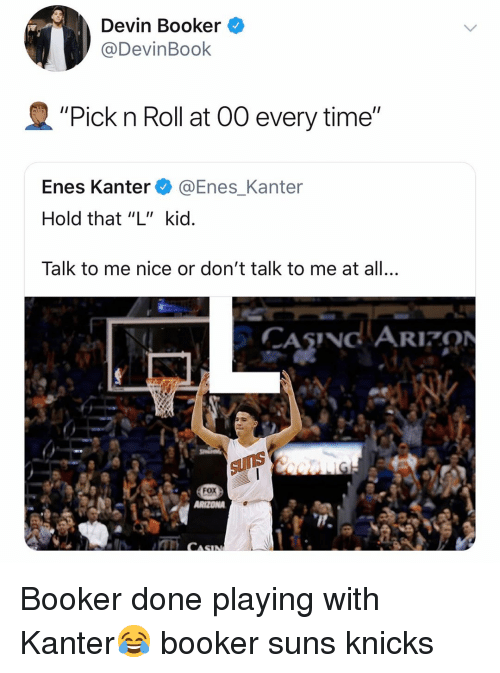 """Basketball, Enes Kanter, and New York Knicks: Devin Booker ^  @DevinBook  """"Pick n Roll at 00 every time""""  Enes Kanter @Enes_Kanter  Hold that """"L"""" kid  Talk to me nice or don't talk to me at all.,  CASNG ARION  Fox Booker done playing with Kanter😂 booker suns knicks"""