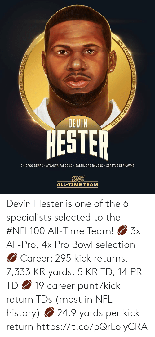 All Time: DEVIN  HESTER  CHICAGO BEARS · ATLANTA FALCONS · BALTIMORE RAVENS SEATTLE SEAHAWKS  ALL-TIME TEAM  RETURNER 2006-2016  NFL RECORD FOR CAREER SPECIAL TEAMS TD (20) Devin Hester is one of the 6 specialists selected to the #NFL100 All-Time Team!  🏈 3x All-Pro, 4x Pro Bowl selection 🏈 Career: 295 kick returns, 7,333 KR yards, 5 KR TD, 14 PR TD 🏈 19 career punt/kick return TDs (most in NFL history) 🏈 24.9 yards per kick return https://t.co/pQrLolyCRA