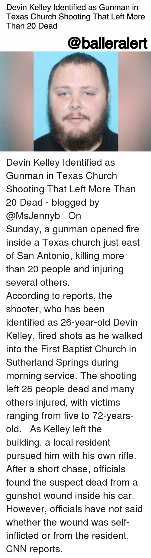 Kelley: Devin Kelley Identified as Gunman in  Texas Church Shooting That Left More  Than 20 Dead  @balleralert Devin Kelley Identified as Gunman in Texas Church Shooting That Left More Than 20 Dead - blogged by @MsJennyb ⠀⠀⠀⠀⠀⠀⠀ ⠀⠀⠀⠀⠀⠀⠀ On Sunday, a gunman opened fire inside a Texas church just east of San Antonio, killing more than 20 people and injuring several others. ⠀⠀⠀⠀⠀⠀⠀ ⠀⠀⠀⠀⠀⠀⠀ According to reports, the shooter, who has been identified as 26-year-old Devin Kelley, fired shots as he walked into the First Baptist Church in Sutherland Springs during morning service. The shooting left 26 people dead and many others injured, with victims ranging from five to 72-years-old. ⠀⠀⠀⠀⠀⠀⠀ ⠀⠀⠀⠀⠀⠀⠀ As Kelley left the building, a local resident pursued him with his own rifle. After a short chase, officials found the suspect dead from a gunshot wound inside his car. However, officials have not said whether the wound was self-inflicted or from the resident, CNN reports.