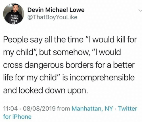 """Dank, Iphone, and Life: Devin Michael Lowe  @ThatBoyYouLike  People say all the time """"I would kill for  my child"""", but somehow, """"I would  cross dangerous borders for a better  life for my child"""" is incomprehensible  and looked down upon  11:04 08/08/2019 from Manhattan, NY Twitter  for iPhone"""