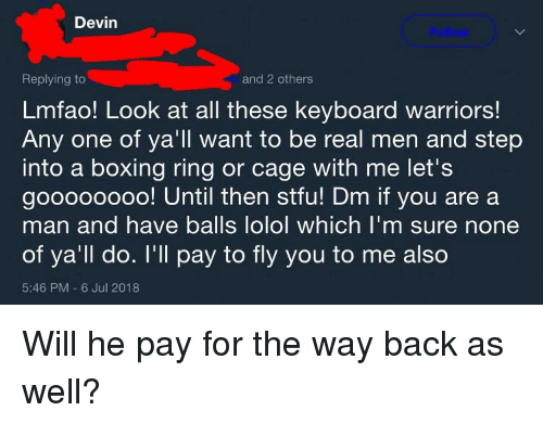 Boxing, Stfu, and Keyboard: Devin  Replying to  Lmfao! Look at all these keyboard warriors!  Any one of ya'll want to be real men and step  into a boxing ring or cage with me let's  goooooooo! Until then stfu! Dm if you are a  man and have balls lolol which I'm sure non  of ya'll do. I'll pay to fly you to me also  5:46 PM 6 Jul 2018  and 2 others
