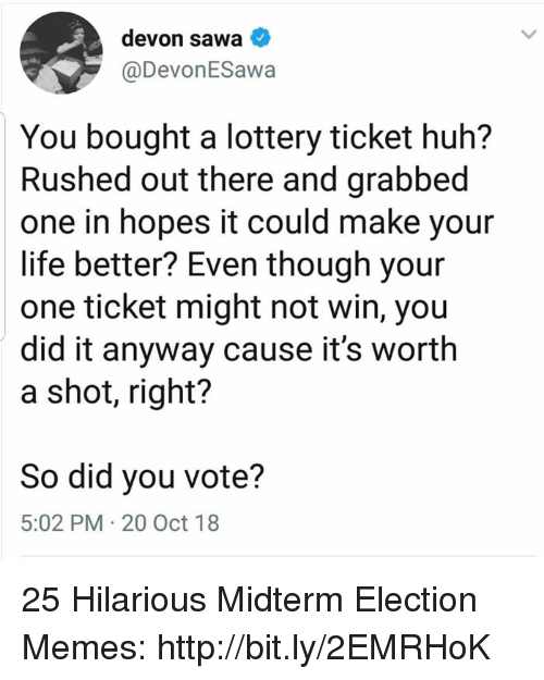 Huh, Life, and Lottery: devon sawa  @DevonESawa  You bought a lottery ticket huh?  Rushed out there and grabbed  one in hopes it could make your  life better? Even though your  one ticket might not win, you  did it anyway cause it's worth  a shot, right?  So did you vote?  5:02 PM 20 Oct 18 25 Hilarious Midterm Election Memes: http://bit.ly/2EMRHoK