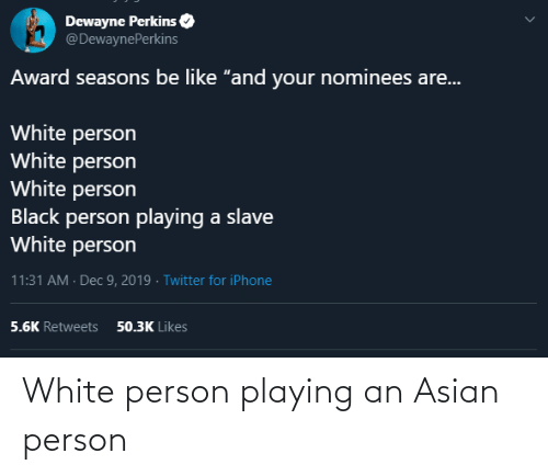"Seasons: Dewayne Perkins  @DewaynePerkins  Award seasons be like ""and your nominees are...  White person  White person  White person  Black person playing a slave  White person  11:31 AM · Dec 9, 2019 · Twitter for iPhone  50.3K Likes  5.6K Retweets White person playing an Asian person"