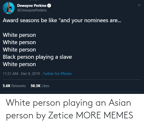 "Seasons: Dewayne Perkins  @DewaynePerkins  Award seasons be like ""and your nominees are...  White person  White person  White person  Black person playing a slave  White person  11:31 AM · Dec 9, 2019 · Twitter for iPhone  50.3K Likes  5.6K Retweets White person playing an Asian person by Zetice MORE MEMES"