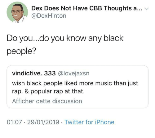 Iphone, Music, and Rap: Dex Does Not Have CBB Thoughts a... v  @DexHinton  Do you..do you know any black  people?  vindictive. 333 @lovejaxsn  wish black people liked more music than just  rap. & popular rap at that.  Afficher cette discussion  01:07 29/01/2019 Twitter for iPhone