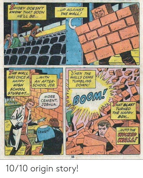 School, Soon..., and Happy: DEY DOESN'T  KNOW THAT SOON  HE'LL BE...  UP AGAINST  THE WALL  THE  THEN  WALL  WAS ONCE A  HAPPY  HIGH  SCHOOL  STUDENT...  THE  WALLS CAME  TUMBLING  DOWN  WITH  AN AFTER-  SCHOOL JOB.  MORE  CEMENT,  JOSHUA  BOOM!  THAT BLAST  TURNED  THE HAPPY  BOY..  ...INTO THE  CEMENT  WICKED  WALL!  15 10/10 origin story!