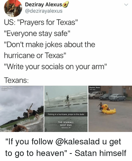 """Dude, Heaven, and Memes: Deziray Alexus  @dezirayalexus  US: """"Prayers for Texas""""  """"Everyone stay safe""""  """"Don't make jokes about the  hurricane or Texas""""  Write your socials on your arm'""""  Texans:  Cypress, Texas  Dayton, Texas  16m ago  Fishing in a hurricane, props to the dude  THE SEAWALL  WEST END  Galveston, TX """"If you follow @kalesalad u get to go to heaven"""" - Satan himself"""