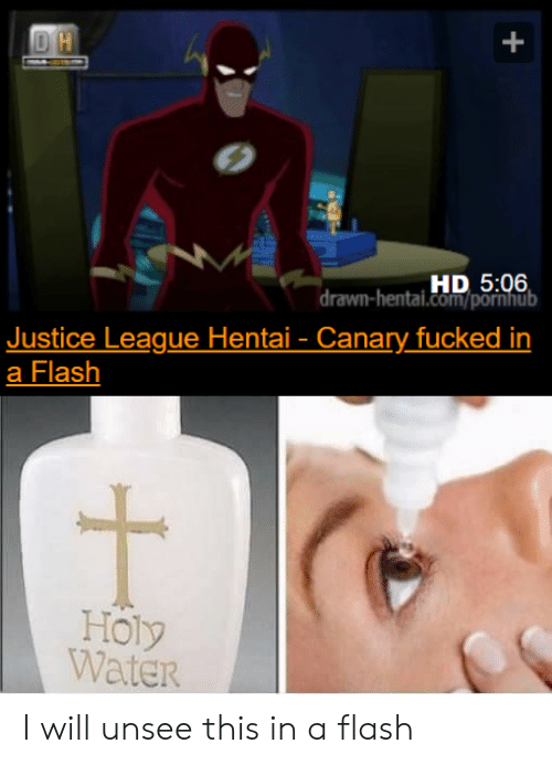 In A Flash: DH  HD 5:06  drawn-hentai.com/pornhub  Justice League Hentai- Canary fucked in  a Flash  Holy  Water I will unsee this in a flash