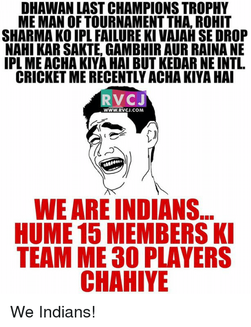 Memes, Cricket, and Failure: DHAWAN LAST CHAMPIONS TROPHY  MEMAN OF TOURNAMENT THA, ROHIT  SHARMA KO IPL FAILURE KI VAJAH SE DROP  NAHI KARSAKTE, GAMBHIR AUR RAINA NE  IPL ME ACHAKIYA HAI BUT KEDARNEINT1.  CRICKET MERECENTLY ACHA KIYA HAI  RV CJ  WWW. RVCJ.COM  WE ARE INDIANS  HUME 15 MEMBERS KI  TEAM ME30 PLAYERS  CHAHIYE We Indians!