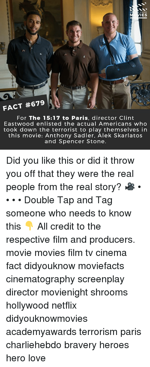 Clint Eastwood: Di  KNOW  IES  FACT #679  For The 15:17 to Paris, director Clint  Eastwood enlisted the actual Americans who  took down the terrorist to play themselves in  this movie: Anthony Sadler, Alek Skarlatos  and Spencer Stone. Did you like this or did it throw you off that they were the real people from the real story? 🎥 • • • • Double Tap and Tag someone who needs to know this 👇 All credit to the respective film and producers. movie movies film tv cinema fact didyouknow moviefacts cinematography screenplay director movienight shrooms hollywood netflix didyouknowmovies academyawards terrorism paris charliehebdo bravery heroes hero love