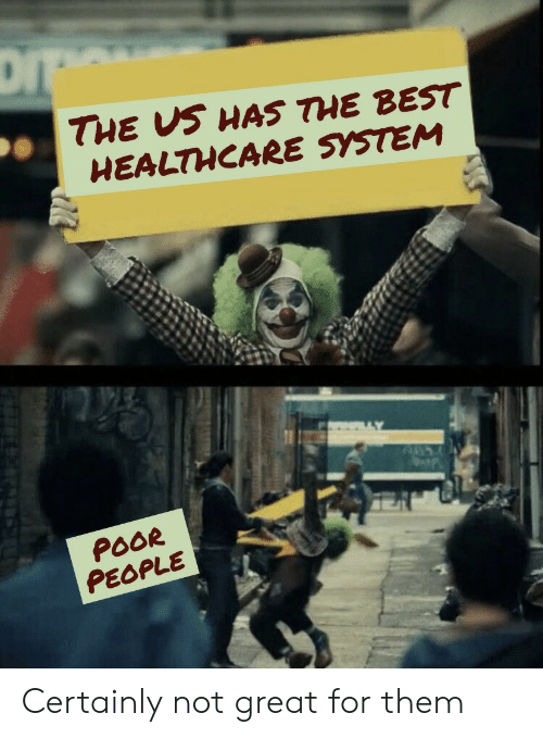 Best, Them, and System: DI  THE US HAS THE BEST  HEALTHCARE SYSTEM  POOR  PEOPLE Certainly not great for them