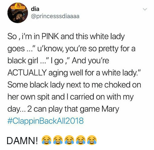 """Black Lady: dia  @princesssdiaaaa  So , i'm in PINK and this white lady  goes..."""" u'know, you're so pretty for a  black girl .."""" 1go,"""" And you're  ACTUALLY aging well for a white lady.""""  Some black lady next to me choked on  her own spit and I carried on with my  day... 2 can play that game Mary  DAMN! 😂😂😂😂😂"""
