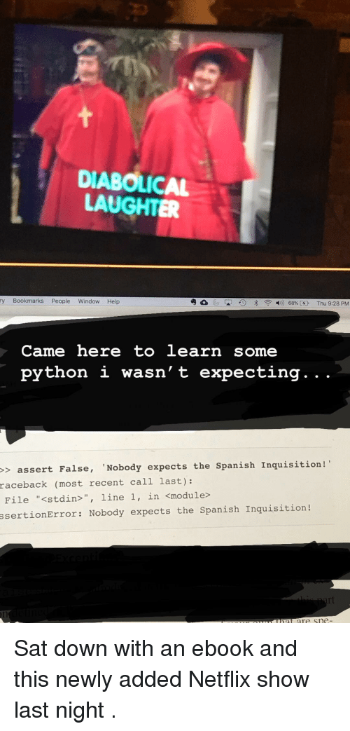 """diabolical: DIABOLICAL  LAUGHTER  ry Bookmarks People Window Help  Came here to learn some  python i wasn' t expecting. . .  > assert False, 'Nobody expects the Spanish Inquisition!  raceback  (most recent call last):  File """"<stdin>"""", line 1, in <module>  ssertionError: Nobody expects the Spanish Inquisition! Sat down with an ebook and this newly added Netflix show last night ."""