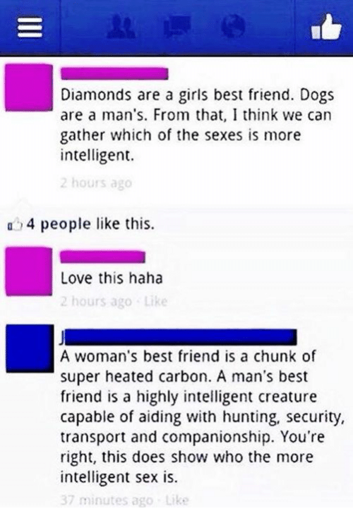 Companionship: Diamonds are a girls best friend. Dogs  are a man's. From that, I think we can  gather which of the sexes is more  intelligent.  2 hours ago  a 4 people like this.  Love this haha  2 hours ago Like  A woman's best friend is a chunk of  super heated carbon. A man's best  friend is a highly intelligent creature  capable of aiding with hunting, security,  transport and companionship. You're  right, this does show who the more  intelligent sex is.  37 minutes ago Like