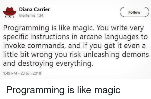 carrier: Diana Carrier  @artemis 134  Follow  Programming is like magic. You write very  specific instructions in arcane lanquages to  invoke commands, and if you get it even a  little bit wrong you risk unleashing demons  and destroying everything.  1:49 PM-23 Jun 2018 Programming is like magic
