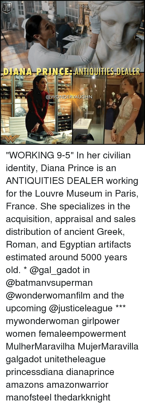 "Romanized: DIANA PRINCERANTIQUITIES DEALER  NDERVAUGN ""WORKING 9-5"" In her civilian identity, Diana Prince is an ANTIQUITIES DEALER working for the Louvre Museum in Paris, France. She specializes in the acquisition, appraisal and sales distribution of ancient Greek, Roman, and Egyptian artifacts estimated around 5000 years old. * @gal_gadot in @batmanvsuperman @wonderwomanfilm and the upcoming @justiceleague *** mywonderwoman girlpower women femaleempowerment MulherMaravilha MujerMaravilla galgadot unitetheleague princessdiana dianaprince amazons amazonwarrior manofsteel thedarkknight"